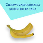 Zastosowanie skórki od banana